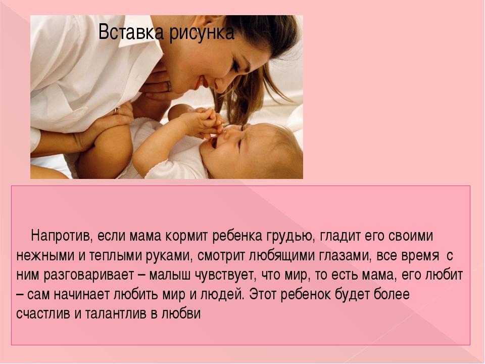 Напротив, если мама кормит ребенка грудью, гладит его своими нежными и теплы...
