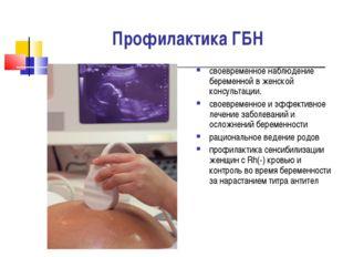 Профилактика ГБН своевременное наблюдение беременной в женской консультации.
