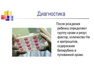 Диагностика После рождения ребенка определяют группу крови и резус фактор, ко