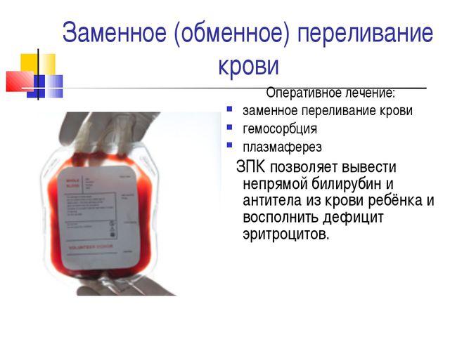 Заменное (обменное) переливание крови Оперативное лечение: заменное переливан...