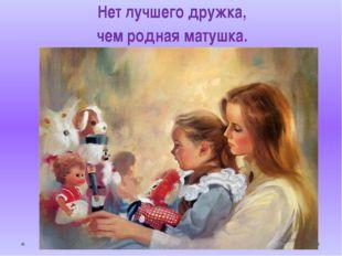 Нет лучшего дружка, чем родная матушка.