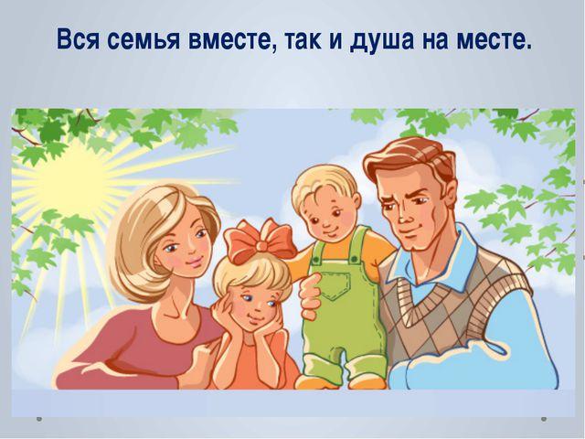 Вся семья вместе, так и душа на месте.