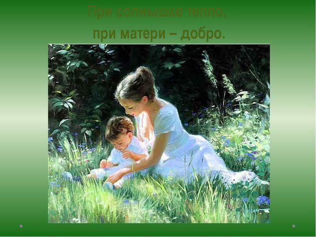 При солнышке тепло, при матери – добро.
