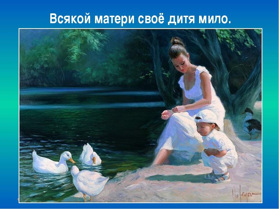 Всякой матери своё дитя мило.
