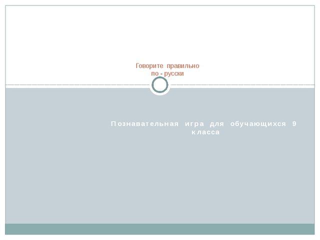 Познавательная игра для обучающихся 9 класса Говорите правильно по - русски