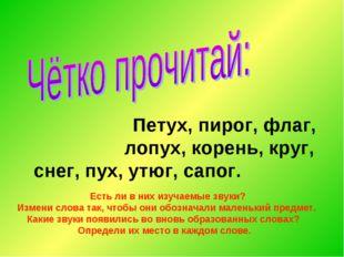 Петух, пирог, флаг, лопух, корень, круг, снег, пух, утюг, сапог. Есть ли в н