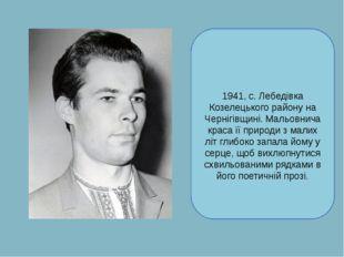 Васи́ль Васи́льович Чу́хліб народився19 липня 1941, с. Лебедівка Козелецького