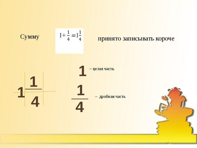 – дробная часть – целая часть 1 Сумму принято записывать короче 1 1 4 __ 1