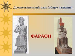 Древнеегипетский царь (общее название) ФАРАОН