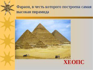 Фараон, в честь которого построена самая высокая пирамида ХЕОПС