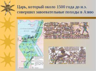 Царь, который около 1500 года до н.э. совершил завоевательные походы в Азию