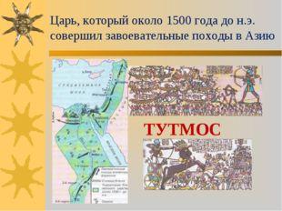 Царь, который около 1500 года до н.э. совершил завоевательные походы в Азию Т