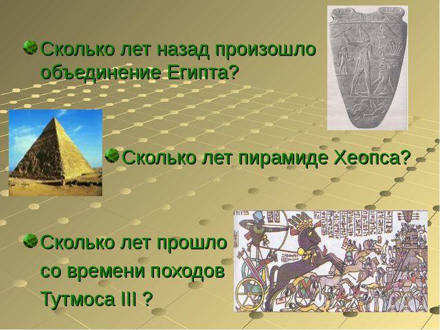 Сколько лет назад произошло объединение Египта? Сколько лет пирамиде Хеопса?...