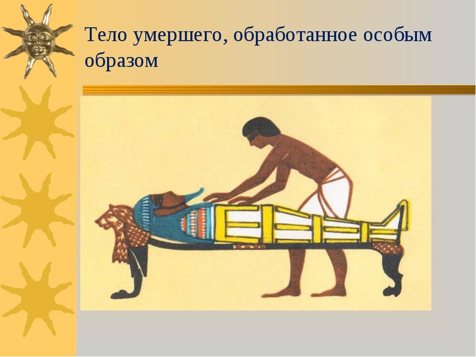Тело умершего, обработанное особым образом
