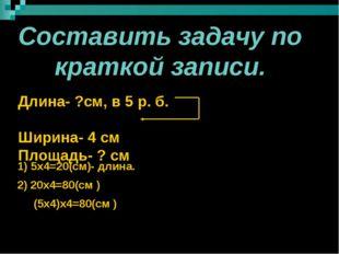 Составить задачу по краткой записи. Длина- ?см, в 5 р. б. Ширина- 4 см Площа