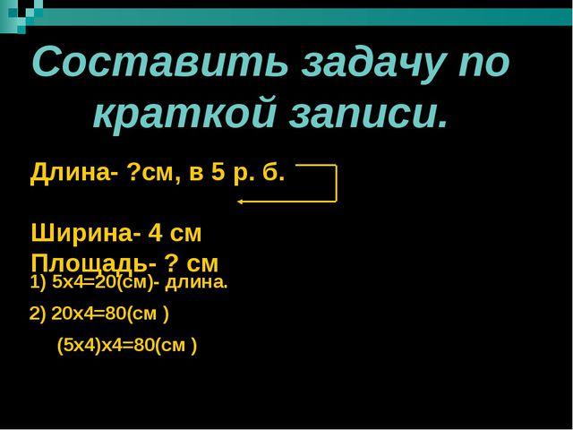 Составить задачу по краткой записи. Длина- ?см, в 5 р. б. Ширина- 4 см Площа...