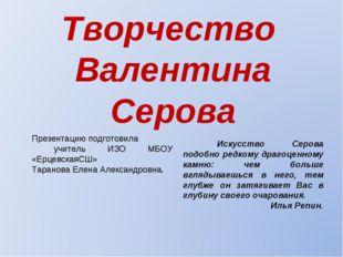 Творчество Валентина Серова Искусство Серова подобно редкому драгоценному ка
