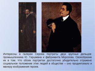 Интересны в галерее Серова портреты двух крупных дельцов: промышленника Ю. Ги