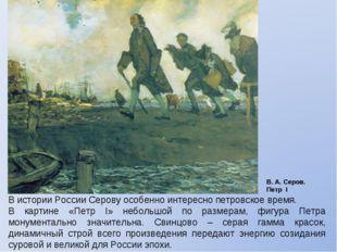 В истории России Серову особенно интересно петровское время. В картине «Петр