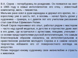 В.А. Серов – петербуржец по рождению. Он появился на свет в 1865 году в семье