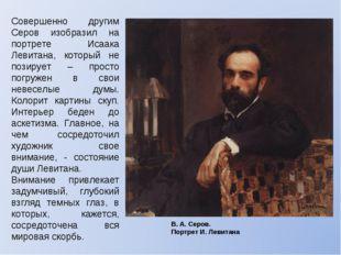 Совершенно другим Серов изобразил на портрете Исаака Левитана, который не поз