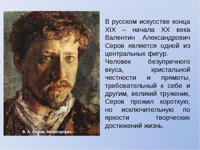 В русском искусстве конца XIX – начала XX века Валентин Александрович Серов я...