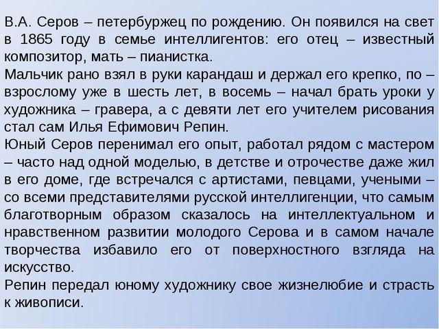 В.А. Серов – петербуржец по рождению. Он появился на свет в 1865 году в семье...