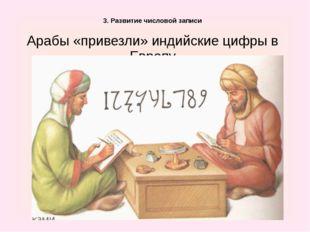 3. Развитие числовой записи Арабы «привезли» индийские цифры в Европу