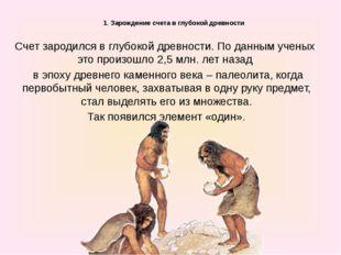 1. Зарождение счета в глубокой древности Счет зародился в глубокой древност