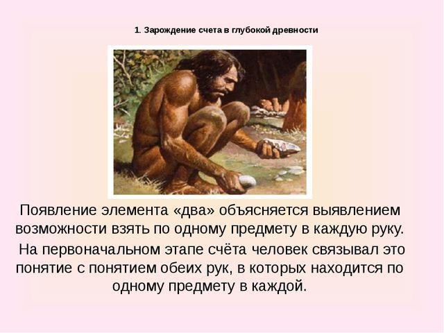 1. Зарождение счета в глубокой древности Появление элемента «два» объясняет...