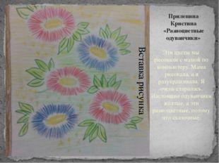 Прилепина Кристина «Разноцветные одуванчики» Эти цветы мы рисовали с мамой по
