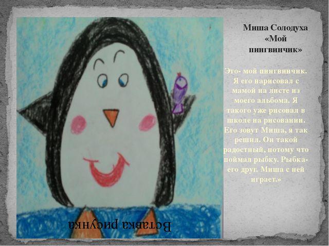 Миша Солодуха «Мой пингвинчик» Это- мой пингвинчик. Я его нарисовал с мамой н...