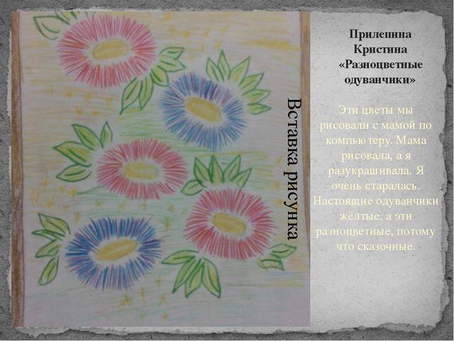 Прилепина Кристина «Разноцветные одуванчики» Эти цветы мы рисовали с мамой по...