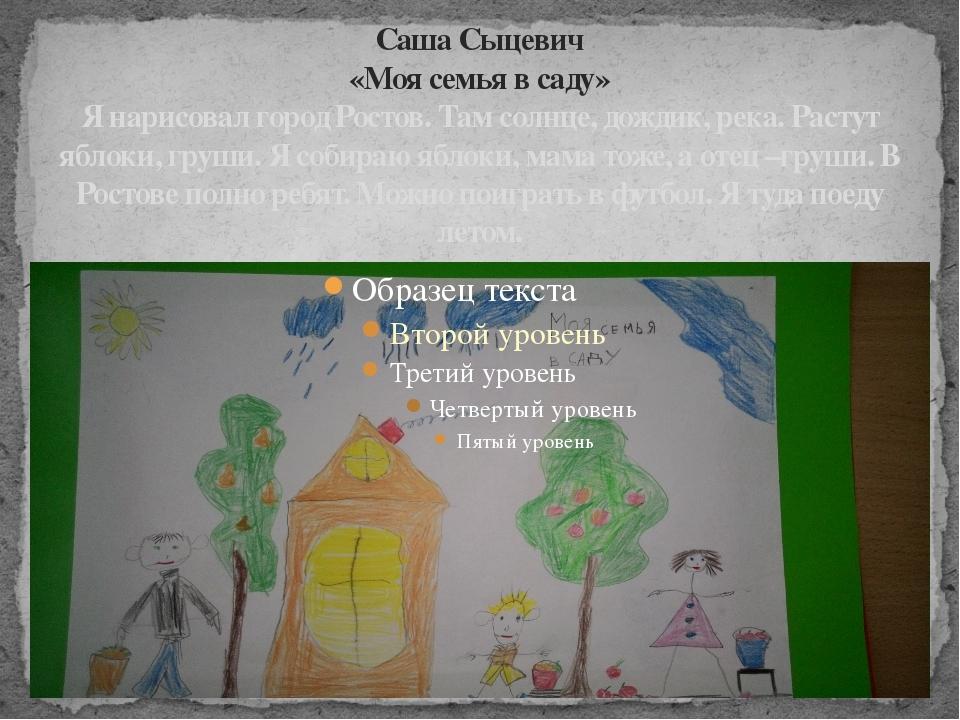 Саша Сыцевич «Моя семья в саду» Я нарисовал город Ростов. Там солнце, дождик,...