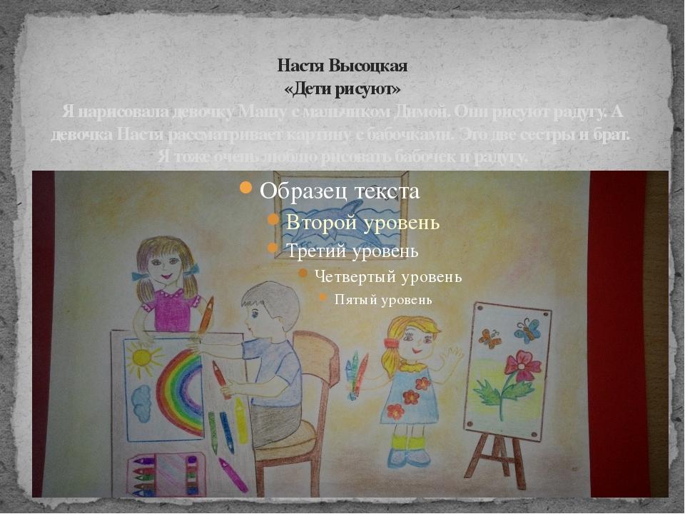 Настя Высоцкая «Дети рисуют» Я нарисовала девочку Машу с мальчиком Димой. Они...