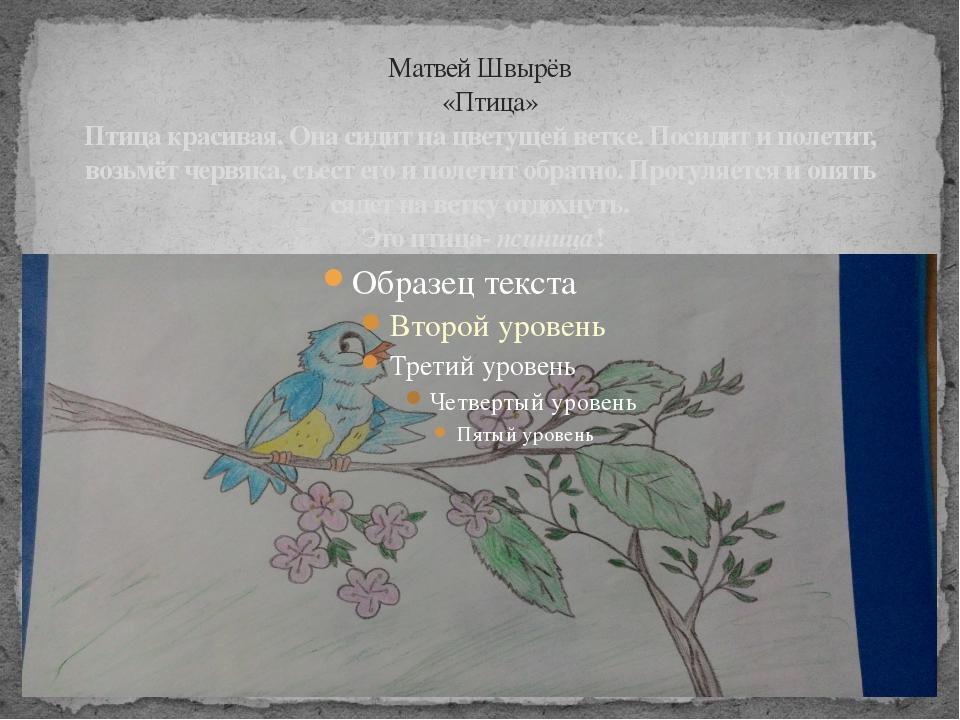 Матвей Швырёв «Птица» Птица красивая. Она сидит на цветущей ветке. Посидит и...