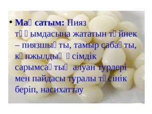 Мақсатым: Пияз тұқымдасына жататын түйнек – пиязшықты, тамыр сабақты, көпжыл
