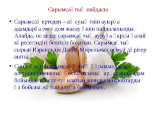 Сарымсақтың пайдасы Сарымсақ ертеден – ақ суық тиіп ауырға адамдарға ем – дом