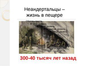 Неандертальцы – жизнь в пещере 300-40 тысяч лет назад В эпоху обледенения сел