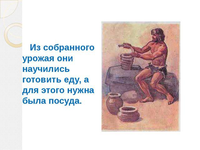 Из собранного урожая они научились готовить еду, а для этого нужна была посу...