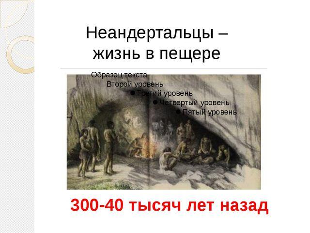 Неандертальцы – жизнь в пещере 300-40 тысяч лет назад В эпоху обледенения сел...