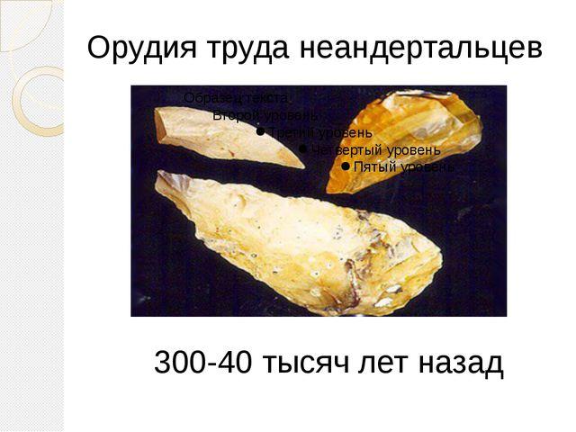 Орудия труда неандертальцев 300-40 тысяч лет назад Еще плохо обтесаны