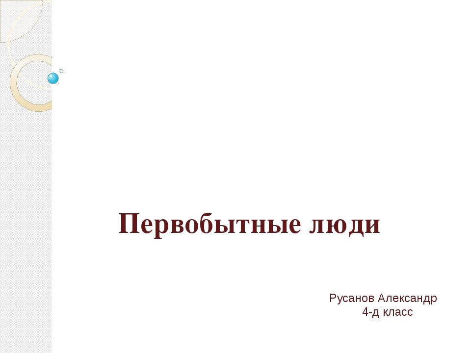 Первобытные люди Русанов Александр 4-д класс