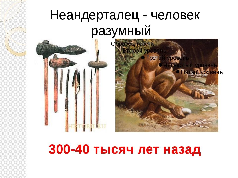Неандерталец - человек разумный 300-40 тысяч лет назад От находки вблизи горо...
