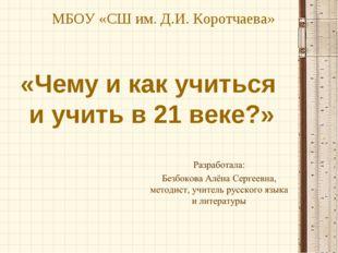 «Чему и как учиться и учить в 21 веке?» МБОУ «СШ им. Д.И. Коротчаева»