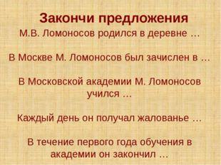 М.В. Ломоносов родился в деревне … В Москве М. Ломоносов был зачислен в … В М
