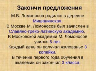 М.В. Ломоносов родился в деревне Мишанинская. В Москве М. Ломоносов был зачис