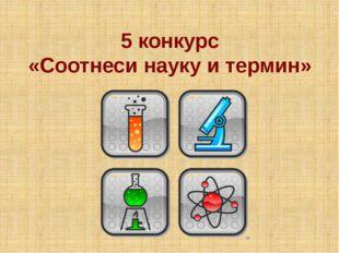 5 конкурс «Соотнеси науку и термин»