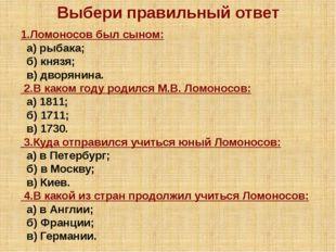 Выбери правильный ответ 1.Ломоносов был сыном: а) рыбака; б) князя; в) дворян