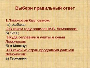 Выбери правильный ответ 1.Ломоносов был сыном: а) рыбака; 2.В каком году род